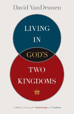 Living in Gods Two Kingdoms: A Biblical Vision for Christianity and Culture