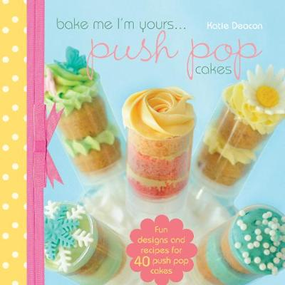 Bake Me Im Yours... Push Pop Cakes: Fun designs and recipes for 40 push pop cakes
