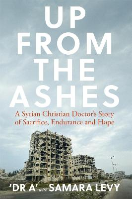 Up from the Ashes: A Syrian Christian Doctors Story of Sacrifice, Endurance And Hope