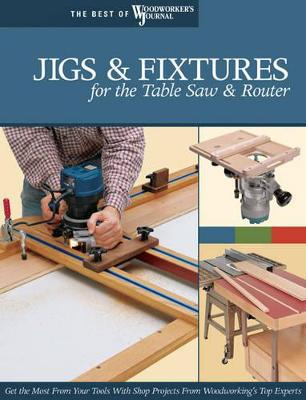Jigs Fixtures For The Table Saw Router Get The Most From Your Tools With Shop Projects From Woodworkings Top Experts