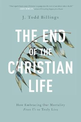 The End of the Christian Life: How Embracing Our Mortality Frees Us to Truly Live
