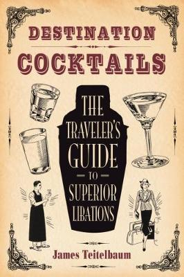 Destination: Cocktails: The Travelers Guide to Superior Libations