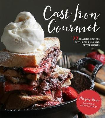 Cast Iron Gourmet 77 Amazing Recipes With Less Fuss And Fewer Dishes