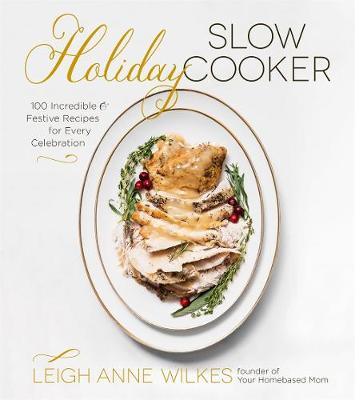 Holiday Slow Cooker 100 Incredible And Festive Recipes For Every Celebration