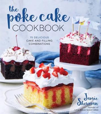 The Poke Cake Cookbook 75 Delicious Cake And Filling Combinations