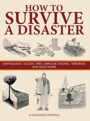 How To Survive A Disaster Earthquakes Floods Fires Airplane Crashes Terrorism And Much More