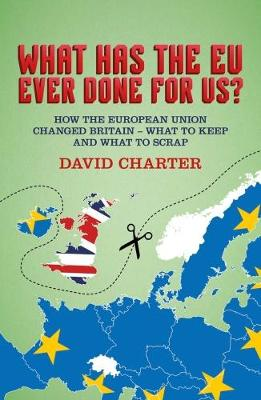 What Has The EU Ever Done For us?: How the European Union changed Britain - what to keep and what to scrap