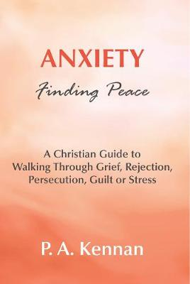 Anxiety - Finding Peace: A Christian Guide to Walking Through Grief, Rejection, Persecution, Guilt or Stress