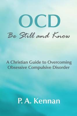 OCD: Be Still and Know: A Christian Guide to Overcoming Obsessive Compulsive Disorder