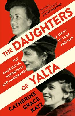 The Daughters of Yalta: The Churchills, Roosevelts and Harrimans - A Story of Love and War