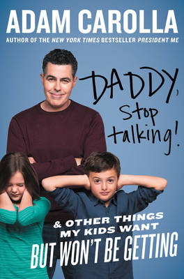 Daddy, Stop Talking!: And Other Things My Kids Want But Won't Be Getting