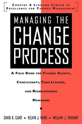 Managing the Change Process: A Field Book for Change Agents, Consultants, Team Leaders, and Reengineering Managers