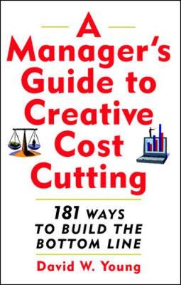 A Manager's Guide to Creative Cost Cutting: 101 Ways to Build the Bottom Line