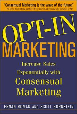 Opt-in Marketing: How the Breakthrough Process of Consensual Database Marketing Will Increase Sales