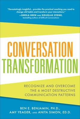 Conversation Transformation: Recognize and Overcome the 6 Most Destructive Communication Patterns