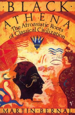 Black Athena: The Afroasiatic Roots of Classical Civilization Volume One:The Fabrication of Ancient Greece 1785-1985