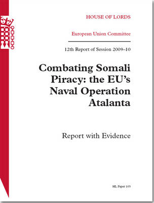 Combating Somali Piracy: The EU's Naval Operation Atalanta - Report with Evidence: House of Lords Paper 103 Session 2009-10: Twelfth Report of Session 2009-10 - Report with Evidence