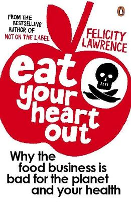 Eat Your Heart Out: Why the food business is bad for the planet and your health