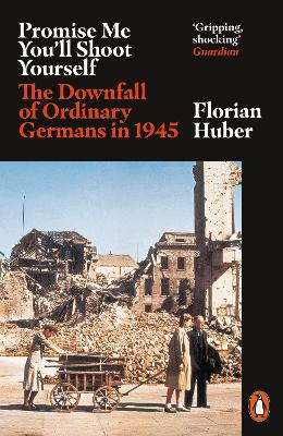 Promise Me You'll Shoot Yourself: The Downfall of Ordinary Germans, 1945