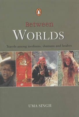Between Worlds: Travel Among Mediums, Shamans and Healers