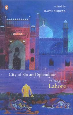 City Of Sin And Splendour: Writings Of Lahore