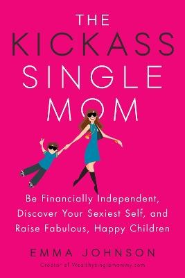 Kickass Single Mom: Create Financial Freedom, Live Life on Your Own Terms, Enjoy a Rich Dating Life--All While Raising Happy and Fabulous Kids