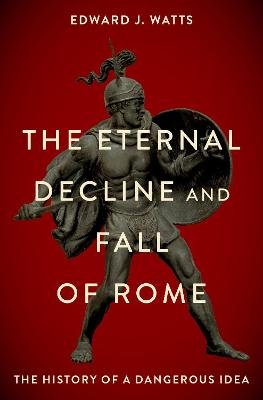 The Eternal Decline and Fall of Rome The History of a Dangerous Idea