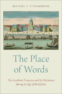 The Place of Words: The Academie Francaise and Its Dictionary during an Age of Revolution