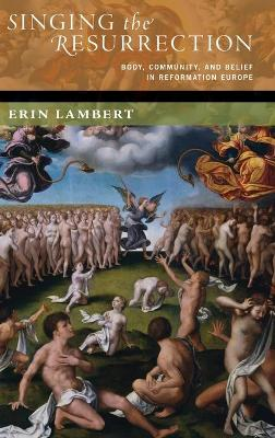 Singing the Resurrection: Body, Community, and Belief in Reformation Europe