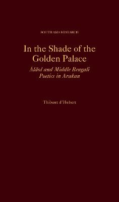 In the Shade of the Golden Palace: =Alaol and Middle Bengali Poetics in Arakan