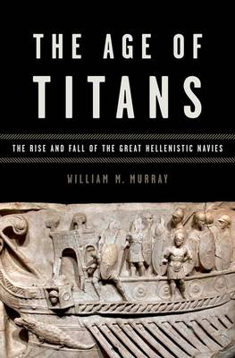 The Age of Titans: The Rise and Fall of the Great Hellenistic Navies
