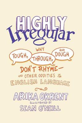 Highly Irregular Why Tough, Through, and Dough Don't Rhyme: And Other Oddities of the English Language
