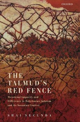 The Talmud's Red Fence: Menstrual Impurity And Difference  In Babylonian Judaism And Its Sasanian Context