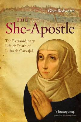 The She-apostle: The Extraordinary Life and Death of Luisa De Carvajal