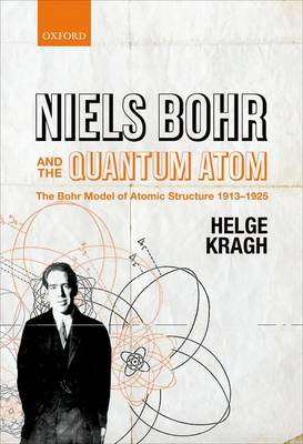 Niels Bohr and the Quantum Atom: The Bohr Model of Atomic Structure 1913-1925