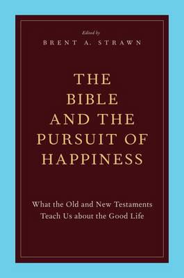 The Bible and the Pursuit of Happiness: What the Old and New Testaments Teach Us about the Good Life