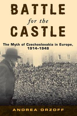 Battle for the Castle: The Myth of Czechoslovakia in Europe, 1914-1948