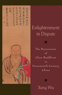 Enlightenment in Dispute: The Reinvention of Chan Buddhism in Seventeenth-Century China