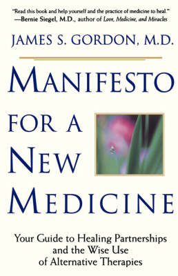 Manifesto For A New Medicine: Your Guide To Healing Partnerships And The Wise Use Of Alternative Therapies
