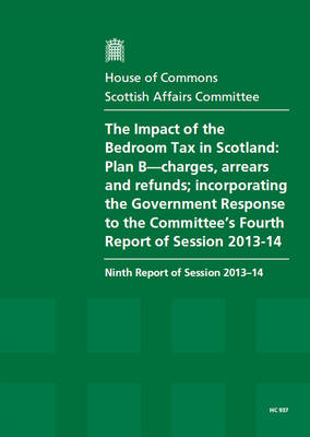 The impact of the bedroom tax in Scotland: Plan B-charges, arrears and refunds; incorporating the Government response to the Committee's fourth report of session 2013-14, ninth report of session 2013-14, report, together with formal minutes relating to th