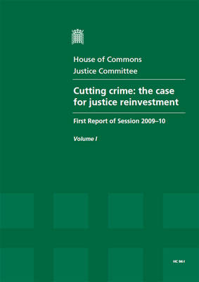 Cutting Crime: The Case for Justice Reinvestment: First Report of Session 2009-10: v. 1: Report Together with Formal Minutes