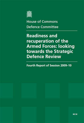 Readiness and recuperation of the Armed Forces: looking towards the Strategic Defence Review, fourth report of session 2009-10, report, together with formal minutes, oral and written evidence