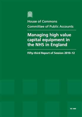 Managing High Value Capital Equipment in the NHS in England: Fifty-Third Report of Session 2010-12, Report, Together with Formal Minutes, Oral and Written Evidence