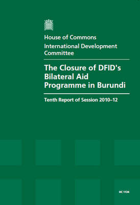 The Closure of DFID's Bilateral Aid Programme in Burundi: Tenth Report of Session 2010-12, Vol. 1: Report, Together with Formal Minutes, Oral and Written Evidence