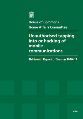 Unauthorised Tapping into or Hacking of Mobile Communications: Thirteenth Report of Session 2010-12