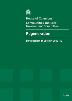 Regeneration: Sixth Report of Session 2010-12, Vol. 1: Report, Together with Formal Minutes, Oral and Written Evidence