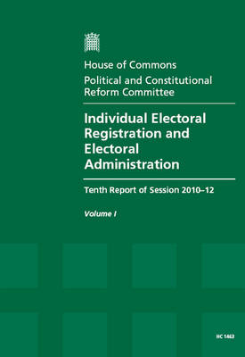 Individual Electoral Registration and Electoral Administration: Tenth Report of Session 2010-12, Vol. 1: Report, Together with Formal Minutes, Oral and Written Evidence