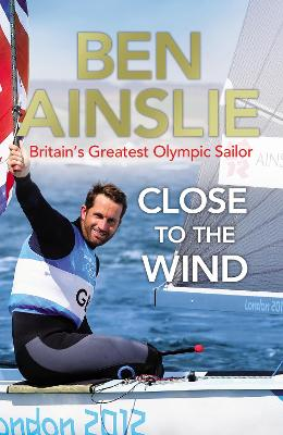 Ben Ainslie: Close to the Wind: Britain's Greatest Olympic Sailor