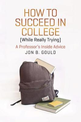 How to Succeed in College (while Really Trying): A Professor's Inside Advice