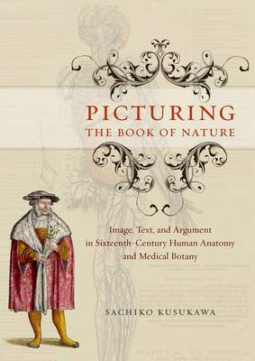 Picturing the Book of Nature: Image, Text, and Argument in Sixteenth-century Human Anatomy and Medical Botany